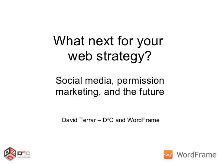 What next for your  web strategy? Social media, permission marketing, and the future David Terrar – D²C and WordFrame