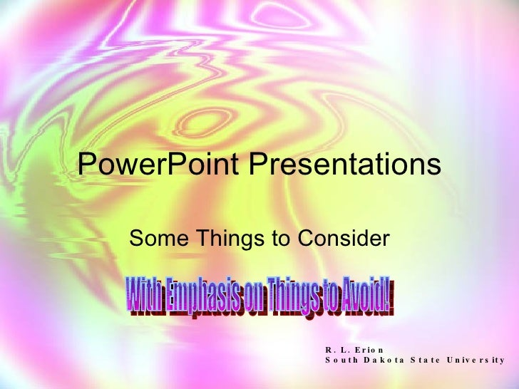 PowerPoint Presentations Some Things to Consider With Emphasis on Things to Avoid! R. L. Erion South Dakota State University