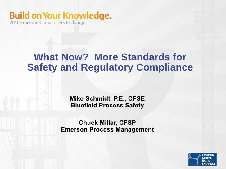 What Now?  More Standards for Safety and Regulatory Compliance Mike Schmidt, P.E., CFSE Bluefield Process Safety Chuck Mil...