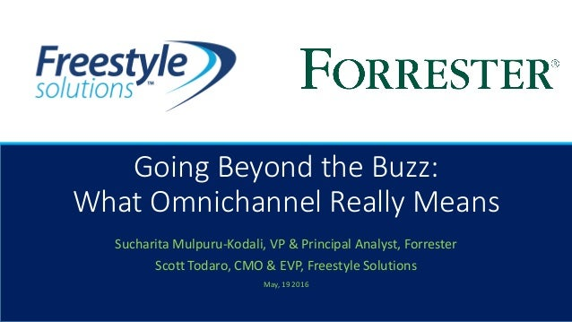 Going Beyond the Buzz: What Omnichannel Really Means Sucharita Mulpuru-Kodali, VP & Principal Analyst, Forrester Scott Tod...