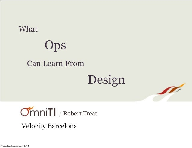 / Robert Treat  What  Ops  Can Learn From  Design  Velocity Barcelona  Tuesday, November 18, 14