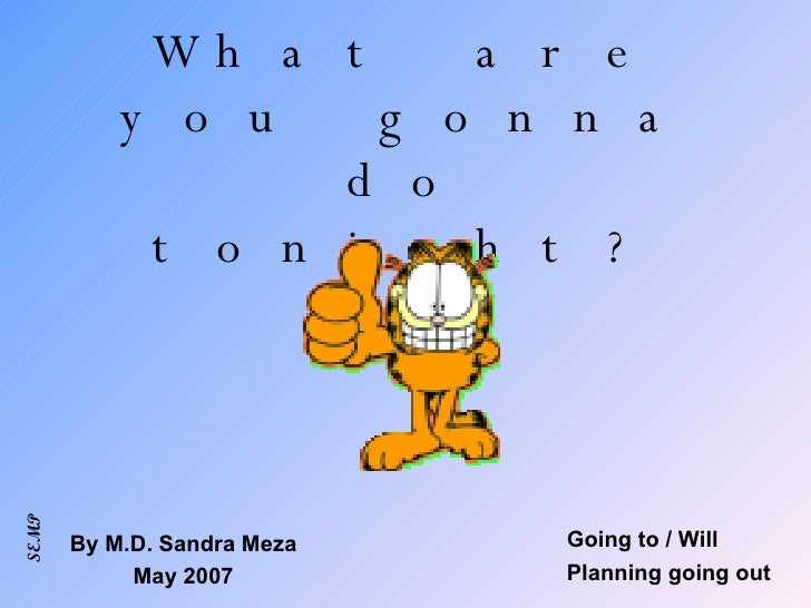 What are you gonna do tonight? Going to / Will Planning going out By M.D. Sandra Meza May 2007 SEMP
