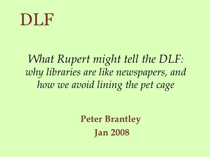 What Rupert might tell the DLF : why libraries are like newspapers, and how we avoid lining the pet cage <ul><ul><li>Peter...