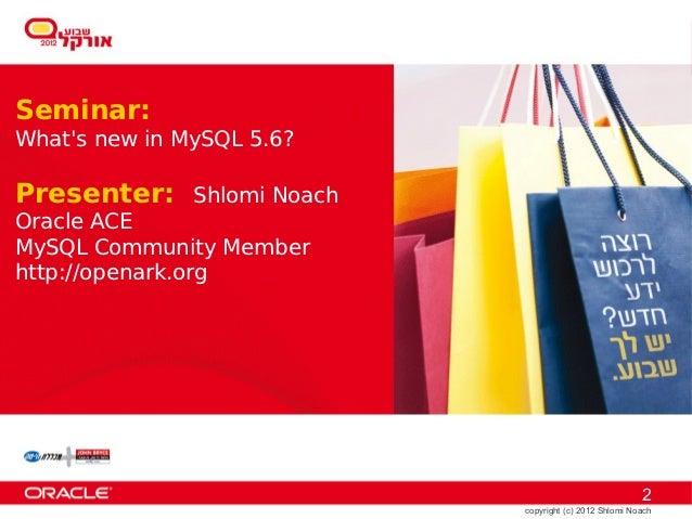 Seminar:Whats new in MySQL 5.6?Presenter:     Shlomi NoachOracle ACEMySQL Community Memberhttp://openark.org              ...