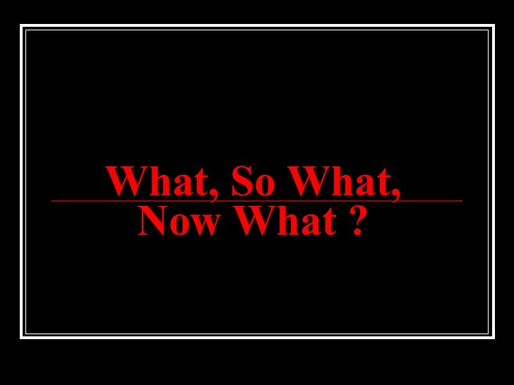 What, So What, Now What ?