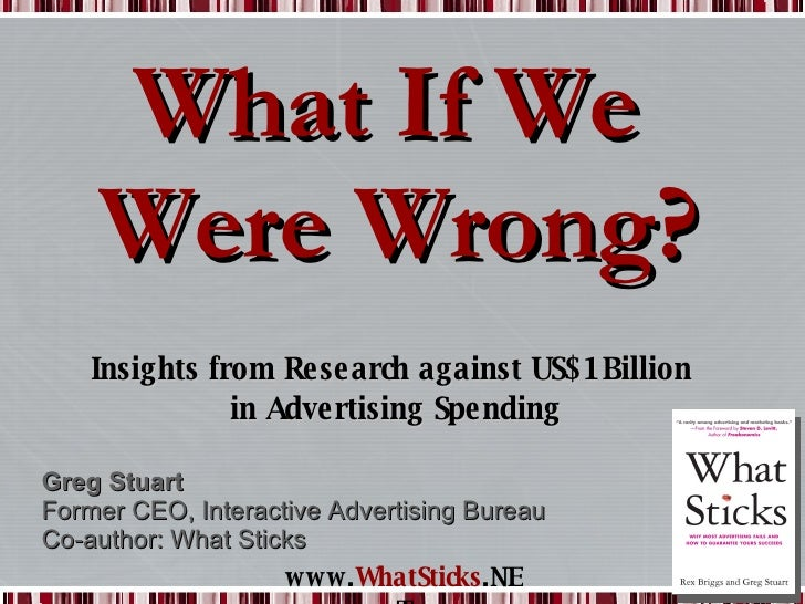 What If We  Were Wrong? Insights from Research against US$1Billion  in Advertising Spending Greg Stuart Former CEO, Intera...