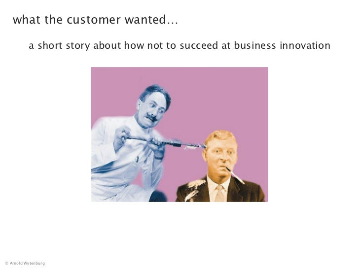 what the customer wanted…          a short story about how not to succeed at business innovation© Arnold Wytenburg
