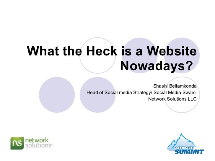 What the Heck is a Website Nowadays?   Shashi Bellamkonda Head of Social media Strategy/ Social Media Swami Network Soluti...