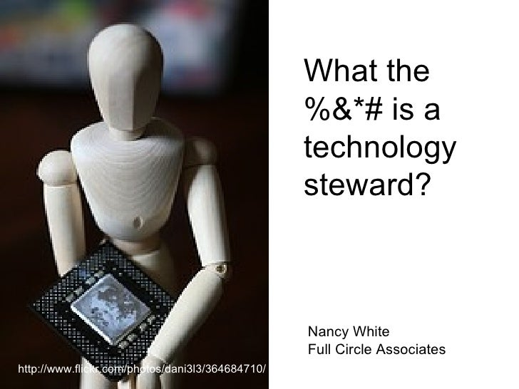What the %&*# is a technology steward? http://www.flickr.com/photos/dani3l3/364684710/ Nancy White Full Circle Associates