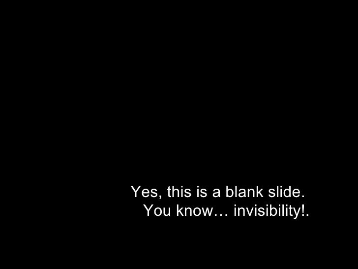 Yes, this is a blank slide.  You know… invisibility!.