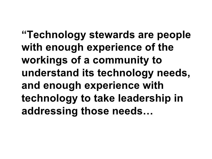 """"""" Technology stewards are people with enough experience of the workings of a community to understand its technology needs,..."""