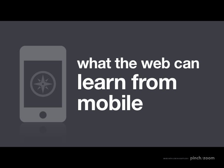 what the web canlearn frommobile           MADE WITH LOVE IN SEATTLE BY