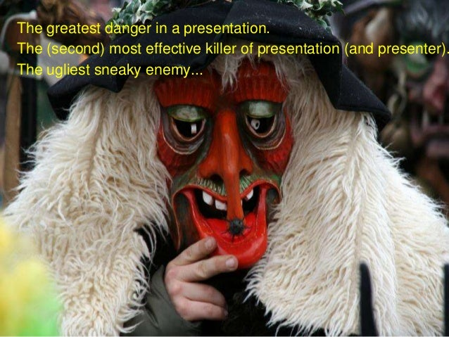 The greatest danger in a presentation.The (second) most effective killer of presentation (and presenter).The ugliest sneak...