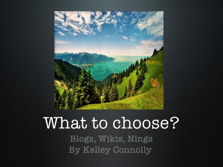 What to choose? <ul><li>Blogs, Wikis, Nings </li></ul><ul><li>By Kelley Connolly  </li></ul>