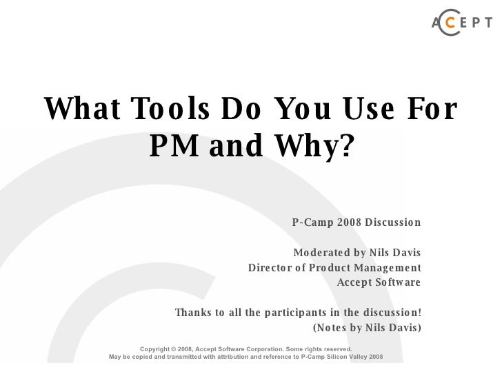 What Tools Do You Use For PM and Why? P-Camp 2008 Discussion Moderated by Nils Davis Director of Product Management Accept...