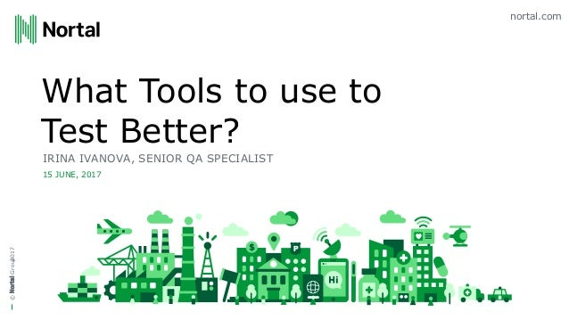 nortal.com ©NortalGroup What Tools to use to Test Better? IRINA IVANOVA, SENIOR QA SPECIALIST 15 JUNE, 2017 2017