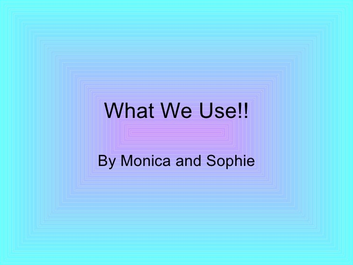 What We Use!! By Monica and Sophie
