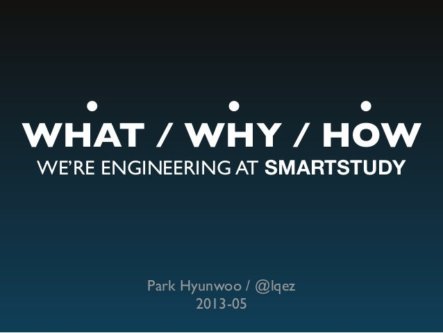 WHAT / WHY / HOW WE'RE ENGINEERING AT SMARTSTUDY Park Hyunwoo / @lqez 2013-05