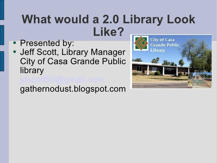 What would a 2.0 Library Look Like? <ul><li>Presented by: </li></ul><ul><li>Jeff Scott, Library Manager City of Casa Grand...