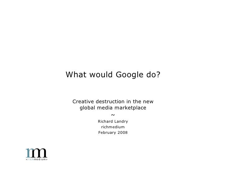 What would Google do?    Creative destruction in the new    global media marketplace                 ~           Richard L...