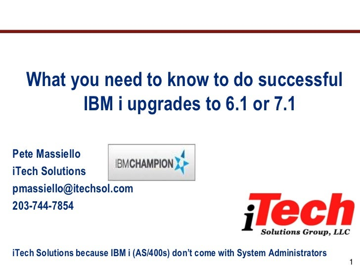 What you need to know to do successful         IBM i upgrades to 6.1 or 7.1Pete MassielloiTech Solutionspmassiello@itechso...