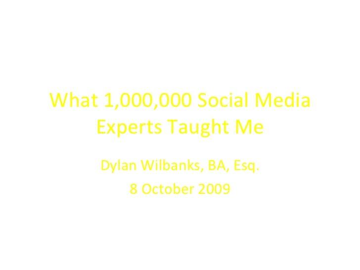 What 1,000,000 Social Media Experts Taught Me Dylan Wilbanks, BA, Esq. 8 October 2009