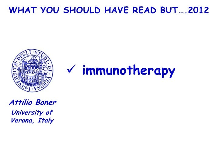 WHAT YOU SHOULD HAVE READ BUT….2012                 immunotherapyAttilio BonerUniversity ofVerona, Italy