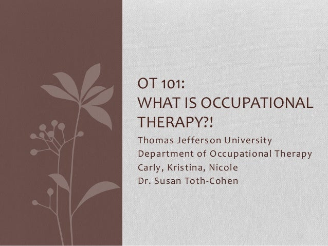 Thomas Jefferson University Department of Occupational Therapy Carly, Kristina, Nicole Dr. Susan Toth-Cohen OT 101: WHAT I...
