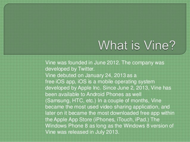 Vine was founded in June 2012. The company was developed by Twitter. Vine debuted on January 24, 2013 as a free iOS app, i...