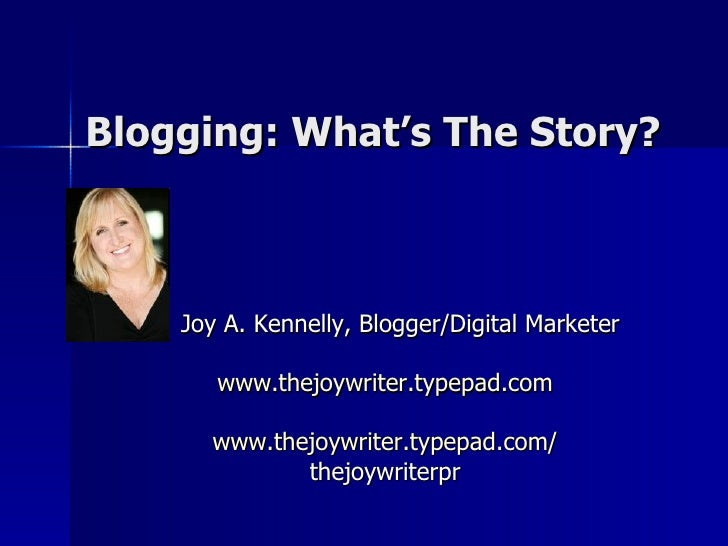 Blogging: What's The Story? <ul><li>Joy A. Kennelly, Blogger/Digital Marketer </li></ul><ul><li>www.thejoywriter.typepad.c...