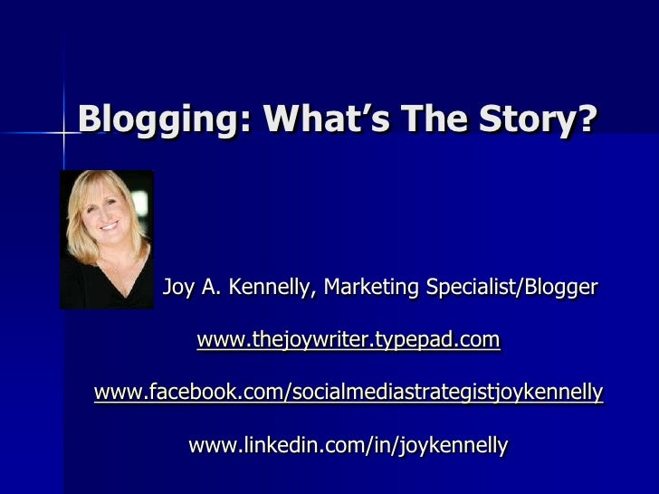 Blogging: What's The Story?<br />J    Joy A. Kennelly, Marketing Specialist/Blogger<br />www.thejoywriter.typepad.com<br /...