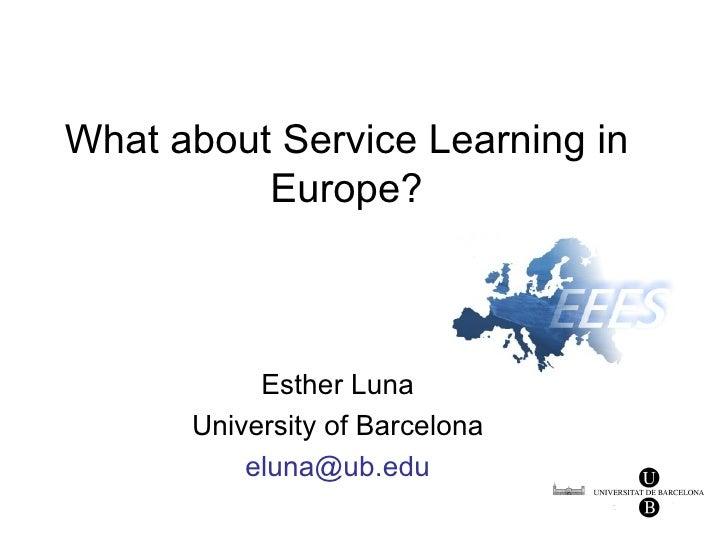 What about Service Learning in          Europe?           Esther Luna      University of Barcelona          eluna@ub.edu