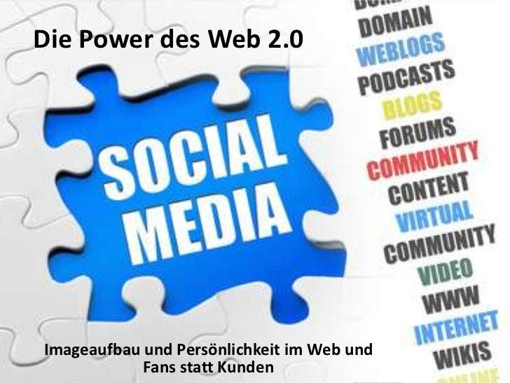 Die Power des Web 2.0Imageaufbau und Persönlichkeit im Web und            Fans statt Kunden