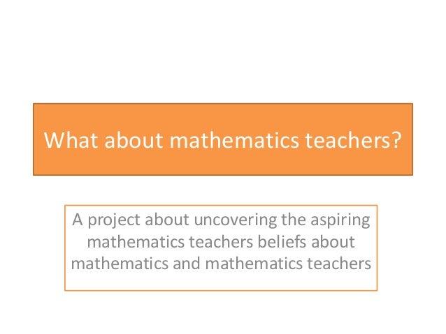 What about mathematics teachers? A project about uncovering the aspiring mathematics teachers beliefs about mathematics an...