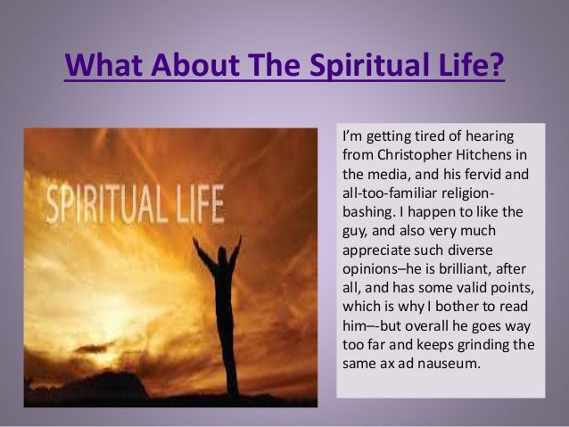 What About The Spiritual Life? I'm getting tired of hearing from Christopher Hitchens in the media, and his fervid and all...