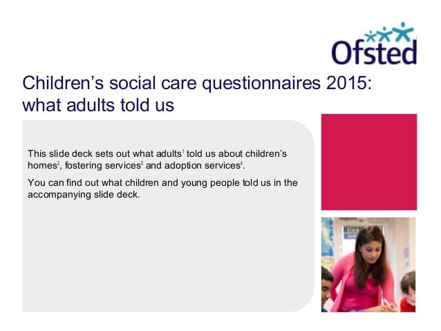 Children's social care questionnaires 2015: what adults told us This slide deck sets out what adults1 told us about childr...