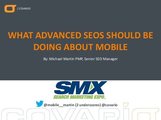 / COVARIO By: Michael Martin PMP, Senior SEO Manager WHAT ADVANCED SEOS SHOULD BE DOING ABOUT MOBILE @mobile__martin (2 un...