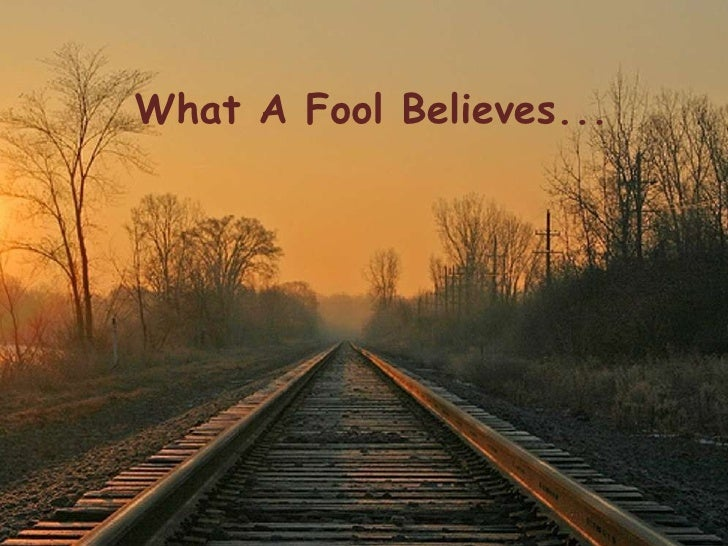 What A Fool Believes...