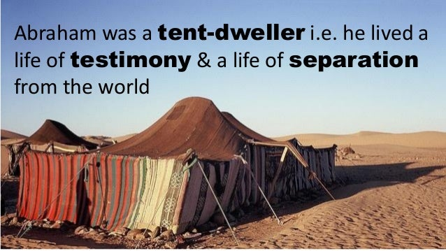 Abraham was a tent-dweller ... & Friend of God are you?