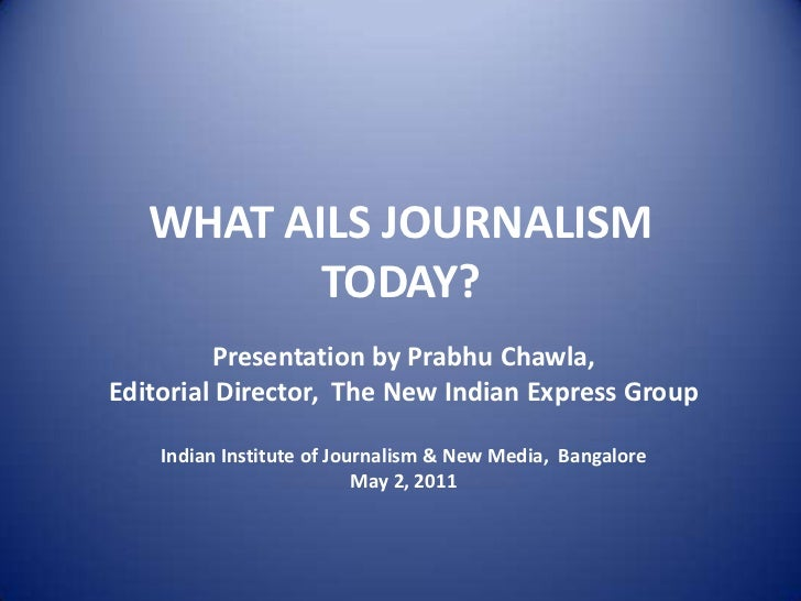 WHAT AILS JOURNALISM TODAY?<br />Presentation by Prabhu Chawla, <br />Editorial Director,  The New Indian Express Group<br...