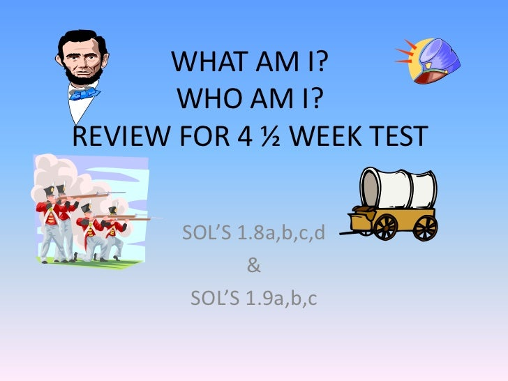 WHAT AM I?WHO AM I?REVIEW FOR 4 ½ WEEK TEST<br />SOL'S 1.8a,b,c,d<br />& <br />SOL'S 1.9a,b,c<br />