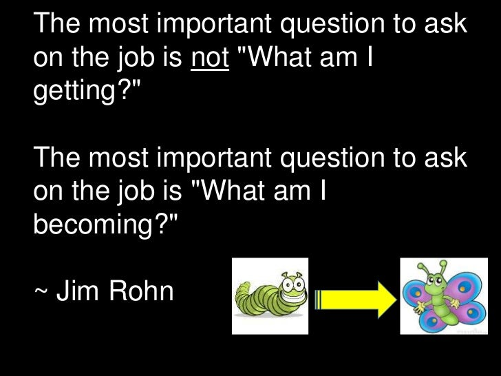 "The most important question to askon the job is not ""What am Igetting?""The most important question to askon the job is ""Wh..."
