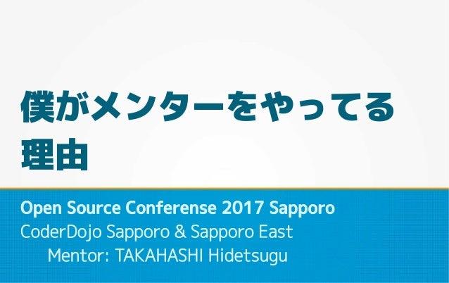 僕がメンターをやってる 理由 Open Source Conferense 2017 Sapporo CoderDojo Sapporo & Sapporo East Mentor: TAKAHASHI Hidetsugu