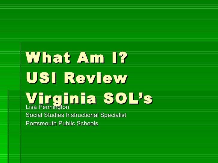 What Am I?  USI Review Virginia SOL's Lisa Pennington Social Studies Instructional Specialist Portsmouth Public Schools