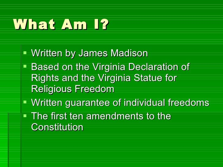 What Am I? <ul><li>Written by James Madison </li></ul><ul><li>Based on the Virginia Declaration of Rights and the Virginia...
