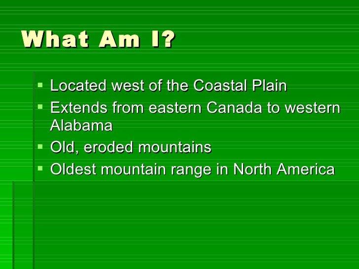 What Am I? <ul><li>Located west of the Coastal Plain  </li></ul><ul><li>Extends from eastern Canada to western Alabama </l...