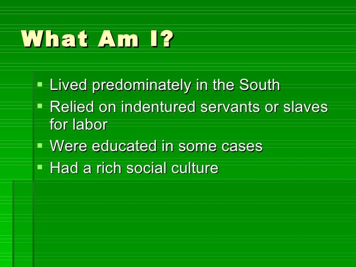 What Am I? <ul><li>Lived predominately in the South </li></ul><ul><li>Relied on indentured servants or slaves for labor </...