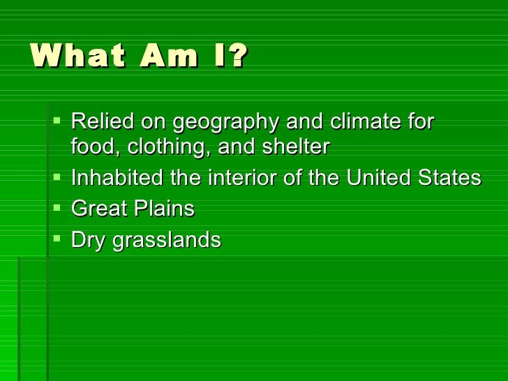 What Am I? <ul><li>Relied on geography and climate for food, clothing, and shelter </li></ul><ul><li>Inhabited the interio...
