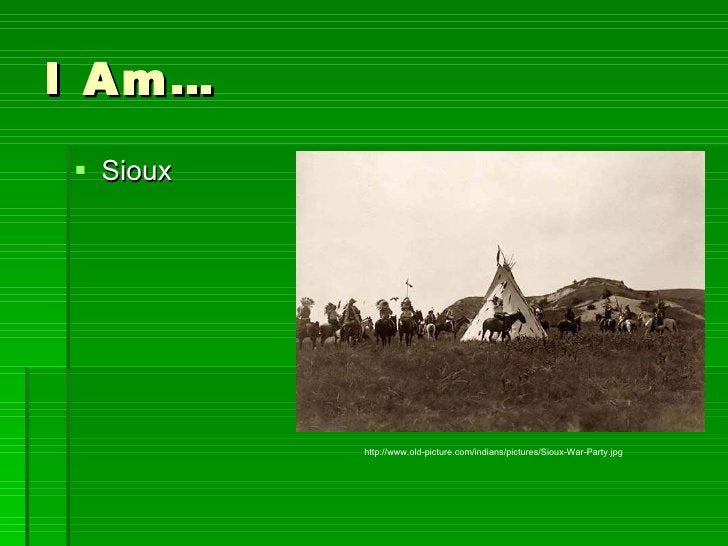 I Am… <ul><li>Sioux </li></ul>http://www.old-picture.com/indians/pictures/Sioux-War-Party.jpg