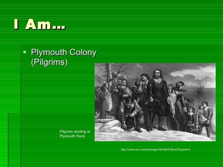 I Am… <ul><li>Plymouth Colony (Pilgrims) </li></ul>http://cache.eb.com/eb/image?id=94561&rendTypeId=4 Pilgrims landing at ...